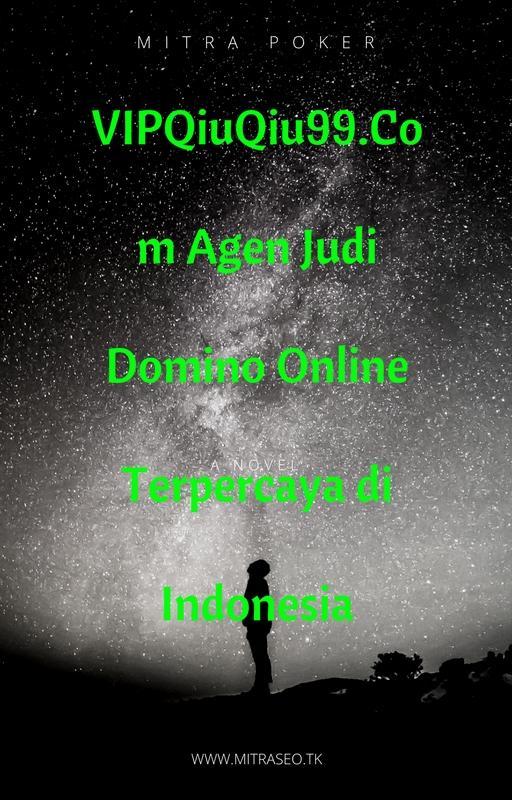 VIPQiuQiu99.Com Agen Judi Domino Online Terpercaya di Indonesia.jpg