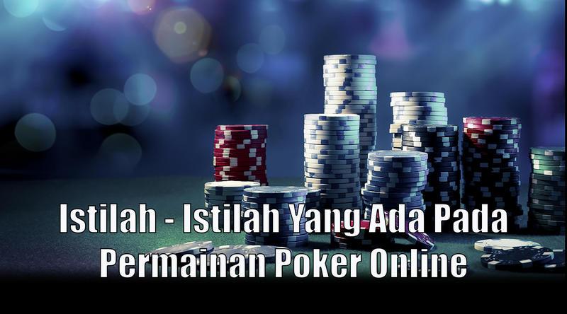 Istilah - Istilah Yang Ada Pada Permainan Poker Online