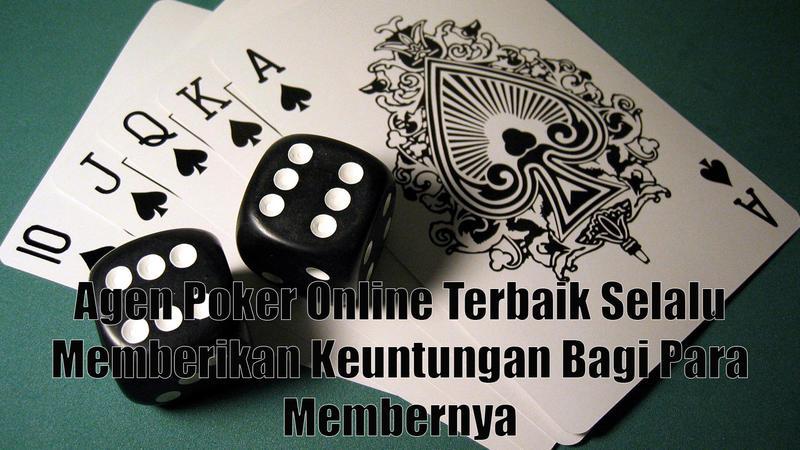 Agen Poker Online Terbaik Selalu Memberikan Keuntungan Bagi Para Membernya