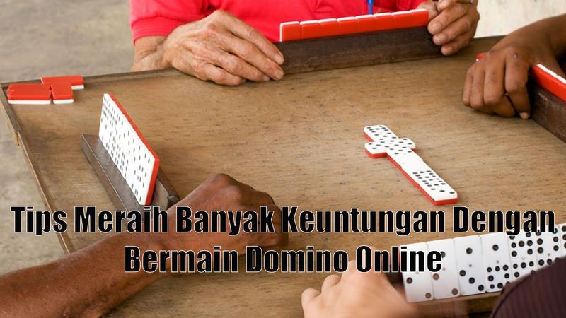 Tips Meraih Banyak Keuntungan Dengan Bermain Domino Online